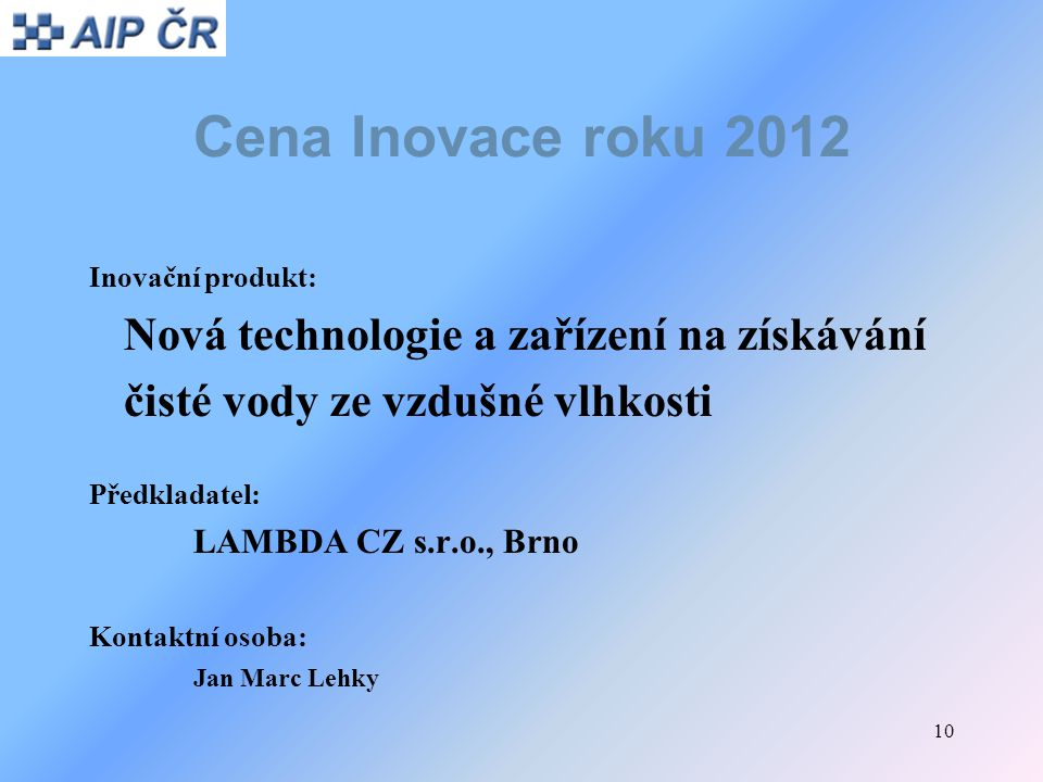 10 Cena Inovace roku 2012 Inovační produkt: Nová technologie a zařízení na získávání čisté vody ze vzdušné vlhkosti Předkladatel: LAMBDA CZ s.r.o., Br