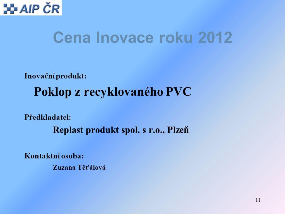 11 Cena Inovace roku 2012 Inovační produkt: Poklop z recyklovaného PVC Předkladatel: Replast produkt spol. s r.o., Plzeň Kontaktní osoba: Zuzana Těťál