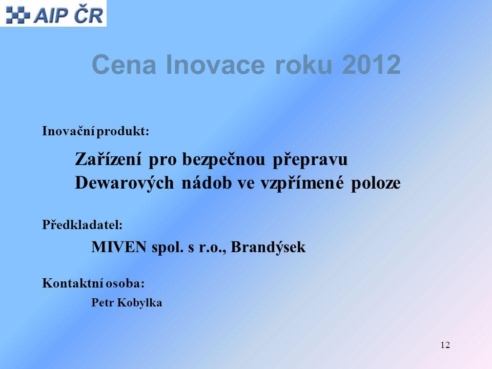 12 Cena Inovace roku 2012 Inovační produkt: Zařízení pro bezpečnou přepravu Dewarových nádob ve vzpřímené poloze Předkladatel: MIVEN spol. s r.o., Bra