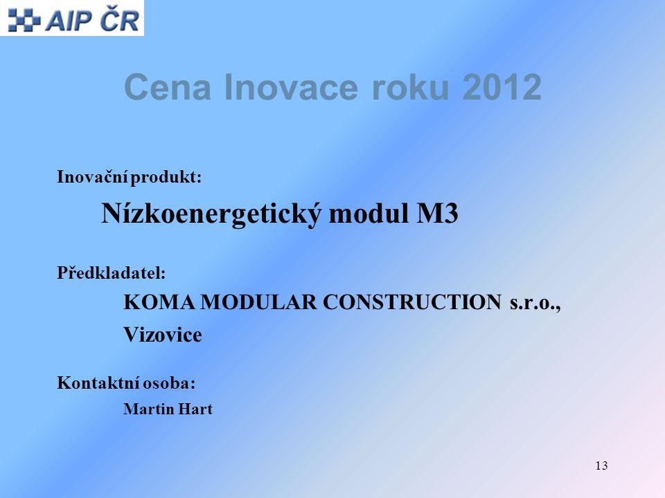 13 Cena Inovace roku 2012 Inovační produkt: Nízkoenergetický modul M3 Předkladatel: KOMA MODULAR CONSTRUCTION s.r.o., Vizovice Kontaktní osoba: Martin