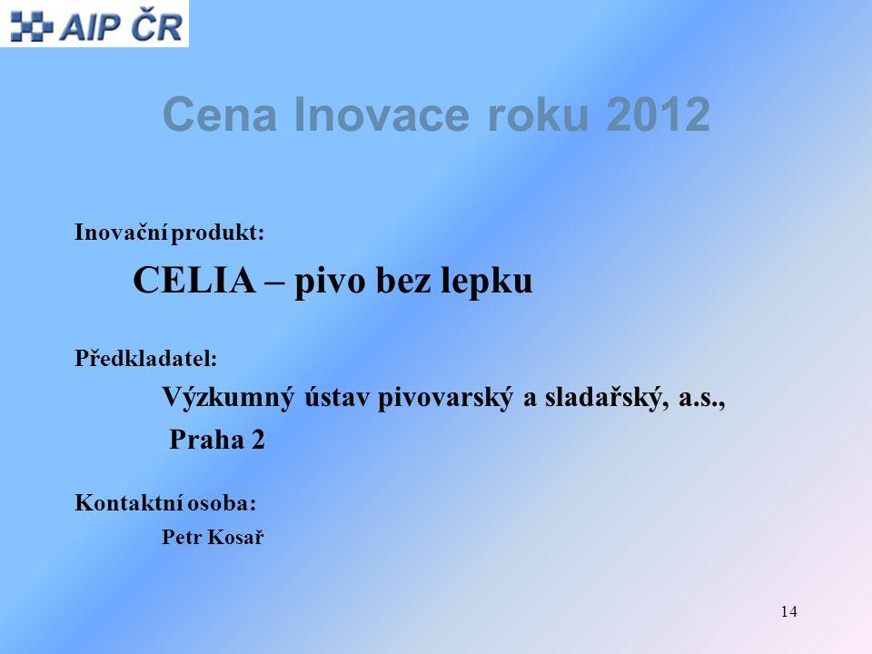 14 Cena Inovace roku 2012 Inovační produkt: CELIA – pivo bez lepku Předkladatel: Výzkumný ústav pivovarský a sladařský, a.s., Praha 2 Kontaktní osoba:
