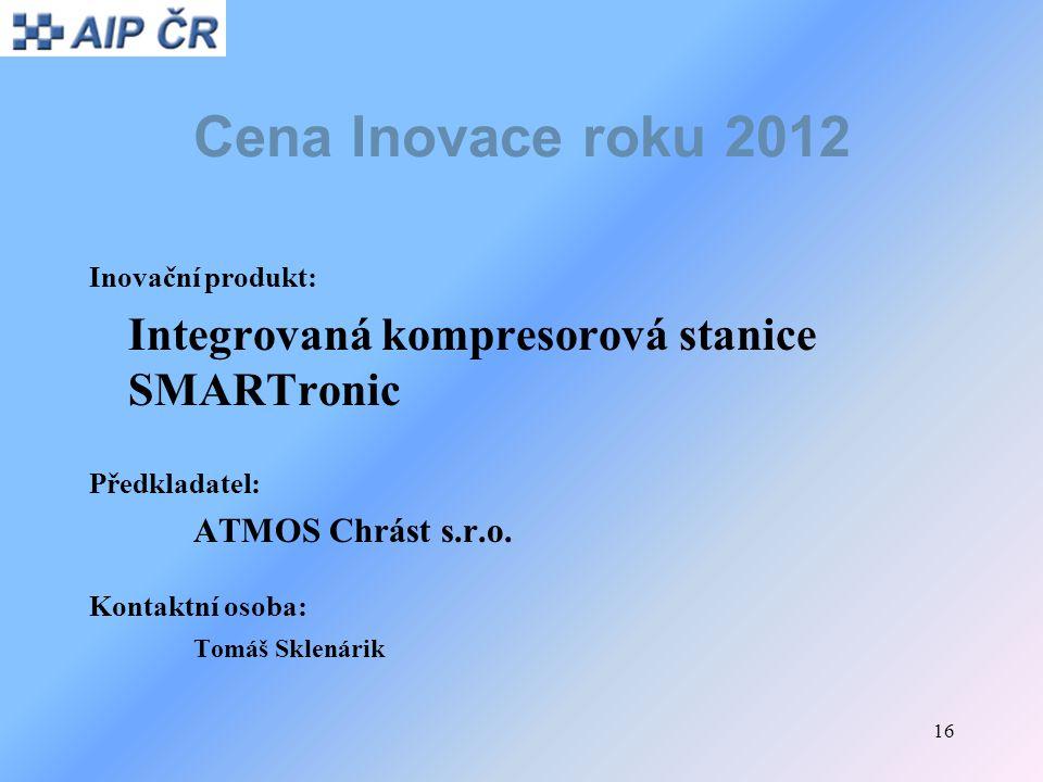 16 Cena Inovace roku 2012 Inovační produkt: Integrovaná kompresorová stanice SMARTronic Předkladatel: ATMOS Chrást s.r.o. Kontaktní osoba: Tomáš Sklen