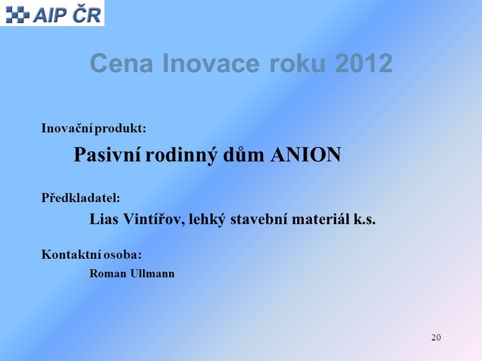 20 Cena Inovace roku 2012 Inovační produkt: Pasivní rodinný dům ANION Předkladatel: Lias Vintířov, lehký stavební materiál k.s. Kontaktní osoba: Roman