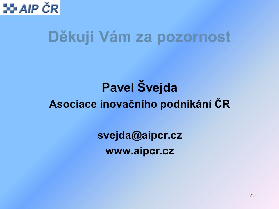 21 Děkuji Vám za pozornost Pavel Švejda Asociace inovačního podnikání ČR svejda@aipcr.cz www.aipcr.cz