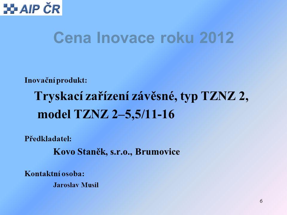 6 Cena Inovace roku 2012 Inovační produkt: Tryskací zařízení závěsné, typ TZNZ 2, model TZNZ 2–5,5/11-16 Předkladatel: Kovo Staněk, s.r.o., Brumovice