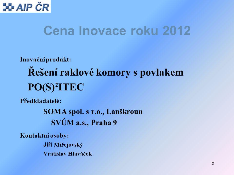 8 Cena Inovace roku 2012 Inovační produkt: Řešení raklové komory s povlakem PO(S) 2 ITEC Předkladatelé: SOMA spol. s r.o., Lanškroun SVÚM a.s., Praha