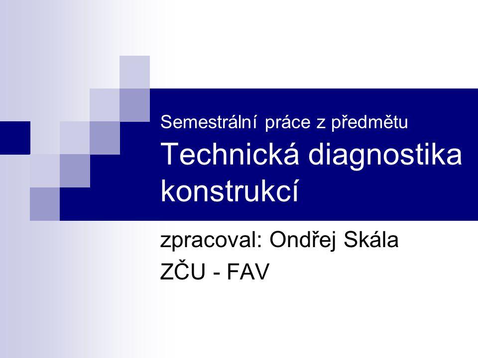 Semestrální práce z předmětu Technická diagnostika konstrukcí zpracoval: Ondřej Skála ZČU - FAV