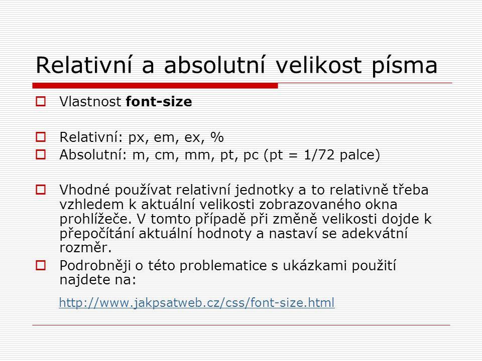 Relativní a absolutní velikost písma  Vlastnost font-size  Relativní: px, em, ex, %  Absolutní: m, cm, mm, pt, pc (pt = 1/72 palce)  Vhodné používat relativní jednotky a to relativně třeba vzhledem k aktuální velikosti zobrazovaného okna prohlížeče.