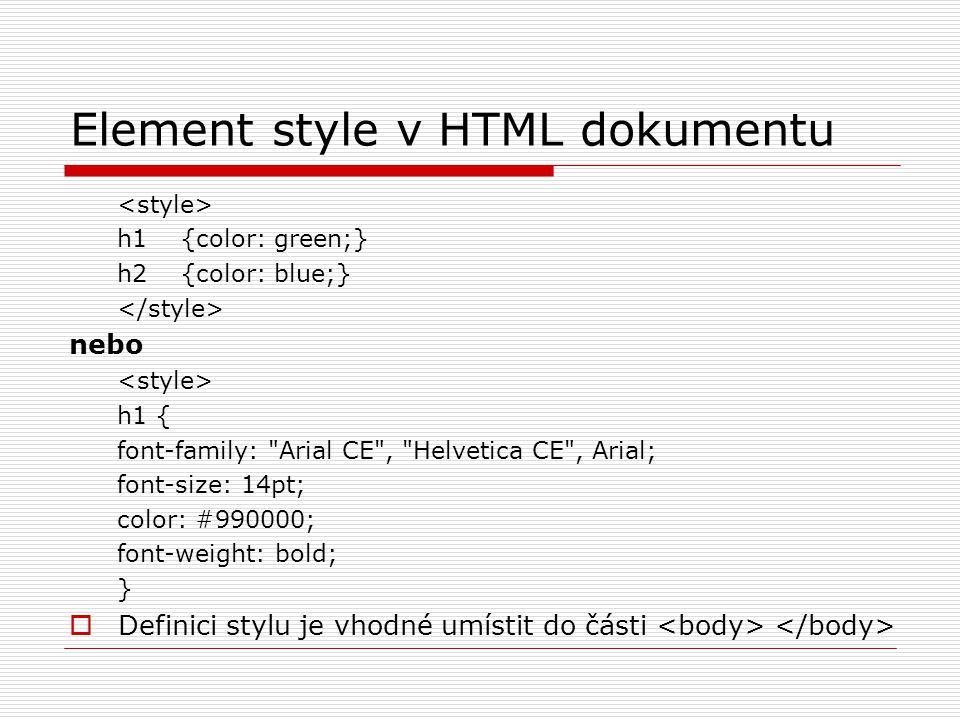 Element style v HTML dokumentu h1 {color: green;} h2 {color: blue;} nebo h1 { font-family: Arial CE , Helvetica CE , Arial; font-size: 14pt; color: #990000; font-weight: bold; }  Definici stylu je vhodné umístit do části