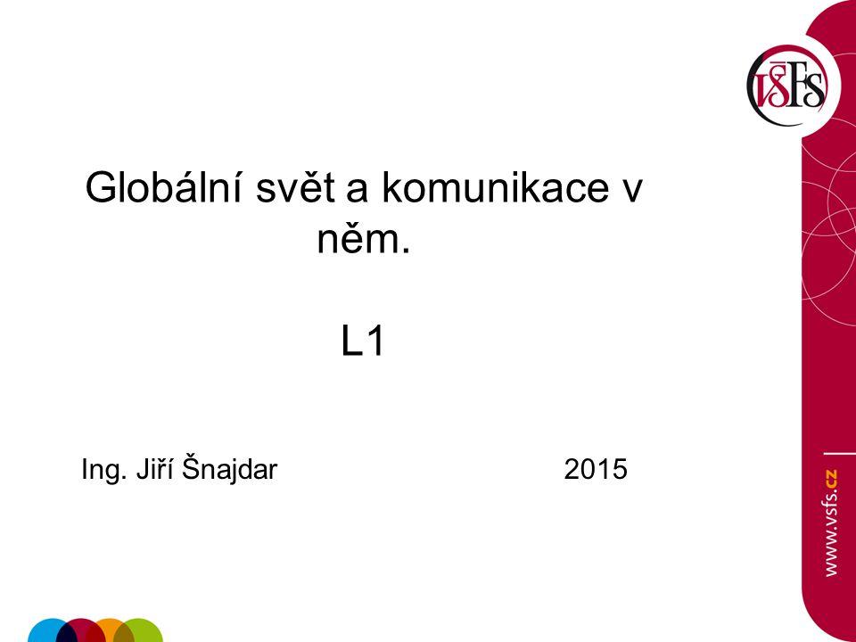 Globální svět a komunikace v něm. L1 Ing. Jiří Šnajdar 2015