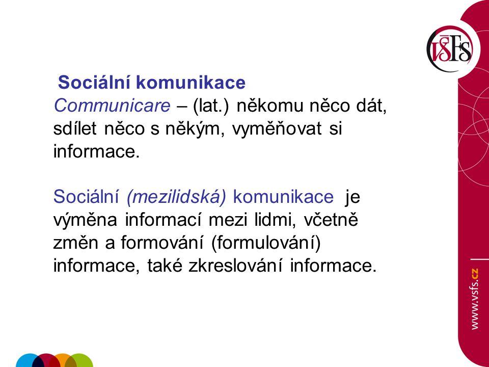 Sociální komunikace Communicare – (lat.) někomu něco dát, sdílet něco s někým, vyměňovat si informace.