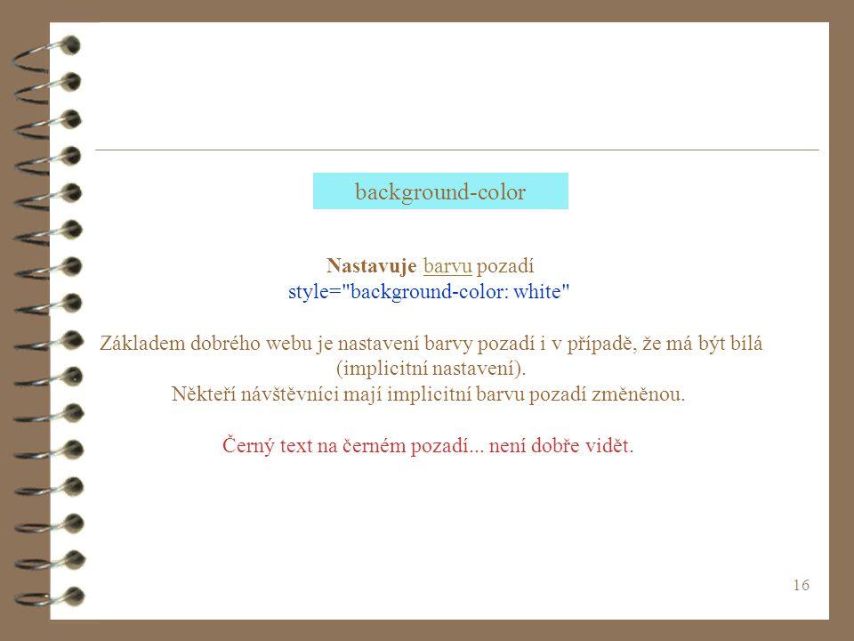16 Nastavuje barvu pozadíbarvu style= background-color: white Základem dobrého webu je nastavení barvy pozadí i v případě, že má být bílá (implicitní nastavení).