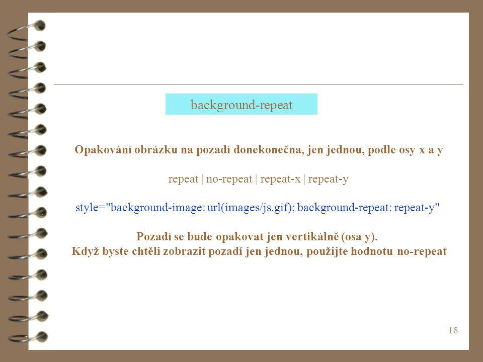 18 Opakování obrázku na pozadí donekonečna, jen jednou, podle osy x a y repeat | no-repeat | repeat-x | repeat-y style= background-image: url(images/js.gif); background-repeat: repeat-y Pozadí se bude opakovat jen vertikálně (osa y).