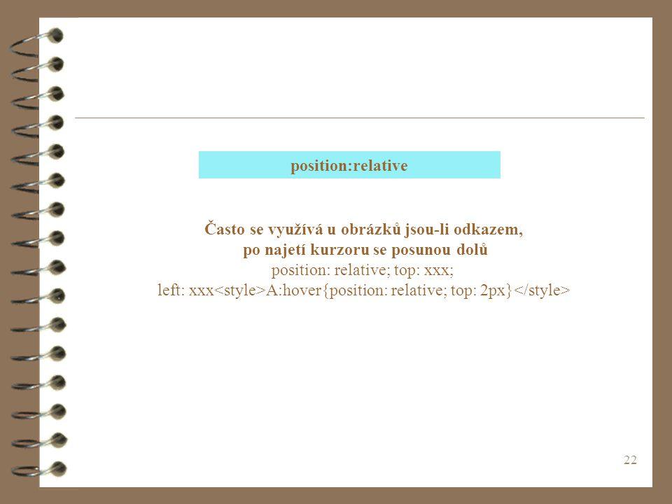 22 Často se využívá u obrázků jsou-li odkazem, po najetí kurzoru se posunou dolů position: relative; top: xxx; left: xxx A:hover{position: relative; top: 2px} position:relative
