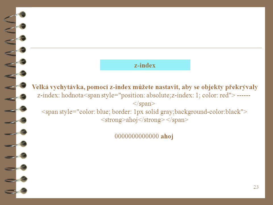 23 Velká vychytávka, pomocí z-index můžete nastavit, aby se objekty překrývaly z-index: hodnota ------ ahoj 0000000000000 ahoj z-index