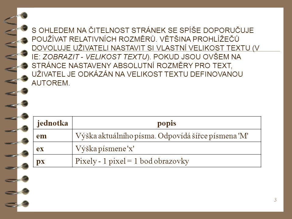 14 Umožňuje nastavit vše předchozí v jediné vlastnosti font: tloušťka velikost písmo styl style= font: bold 10px Verdana italic Hodnoty musejí dodržovat své pořádí a vždy musí být obsažena hodnota pro tloušťku (jinak budou některé vlastnosti ignorovány) font