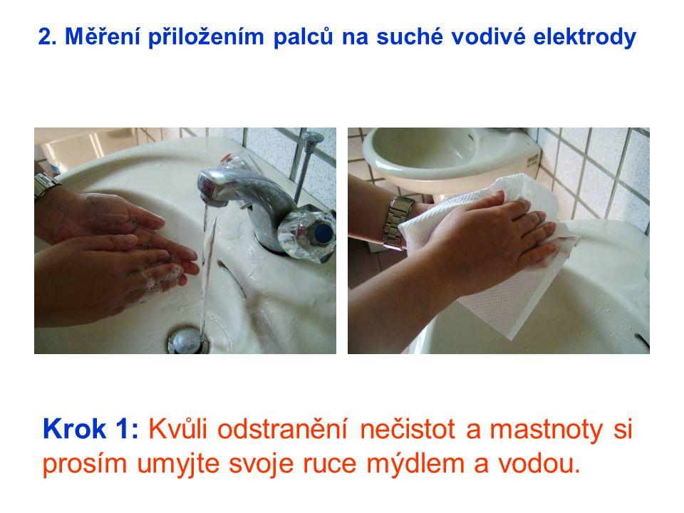 Krok 1: Kvůli odstranění nečistot a mastnoty si prosím umyjte svoje ruce mýdlem a vodou. 2. Měření přiložením palců na suché vodivé elektrody
