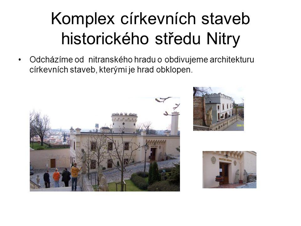 Komplex církevních staveb historického středu Nitry Odcházíme od nitranského hradu o obdivujeme architekturu církevních staveb, kterými je hrad obklopen.