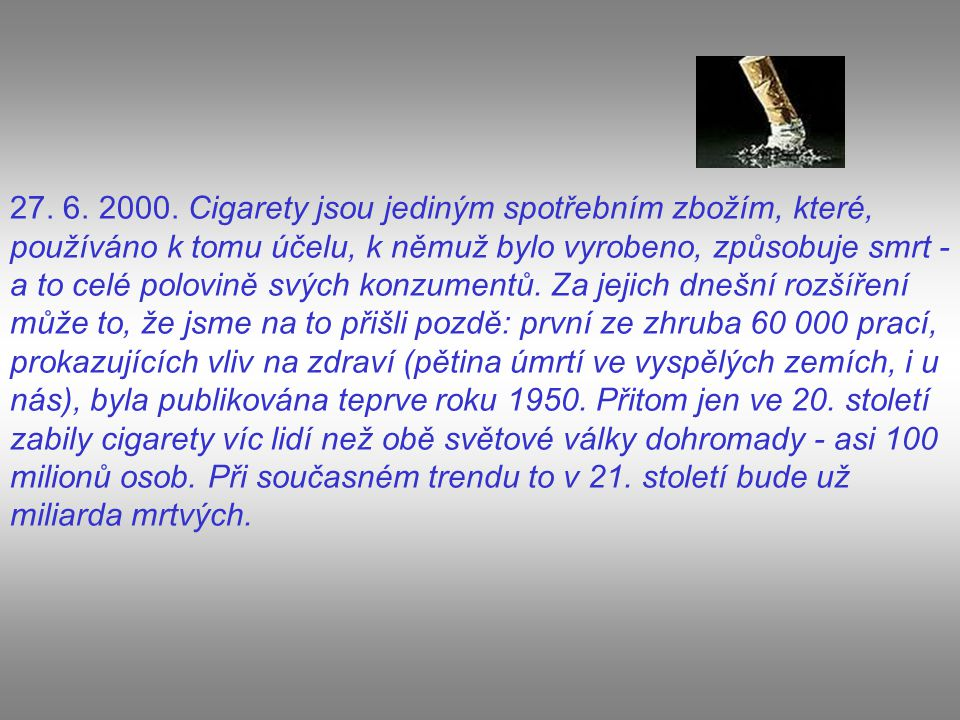 27. 6. 2000. Cigarety jsou jediným spotřebním zbožím, které, používáno k tomu účelu, k němuž bylo vyrobeno, způsobuje smrt - a to celé polovině svých