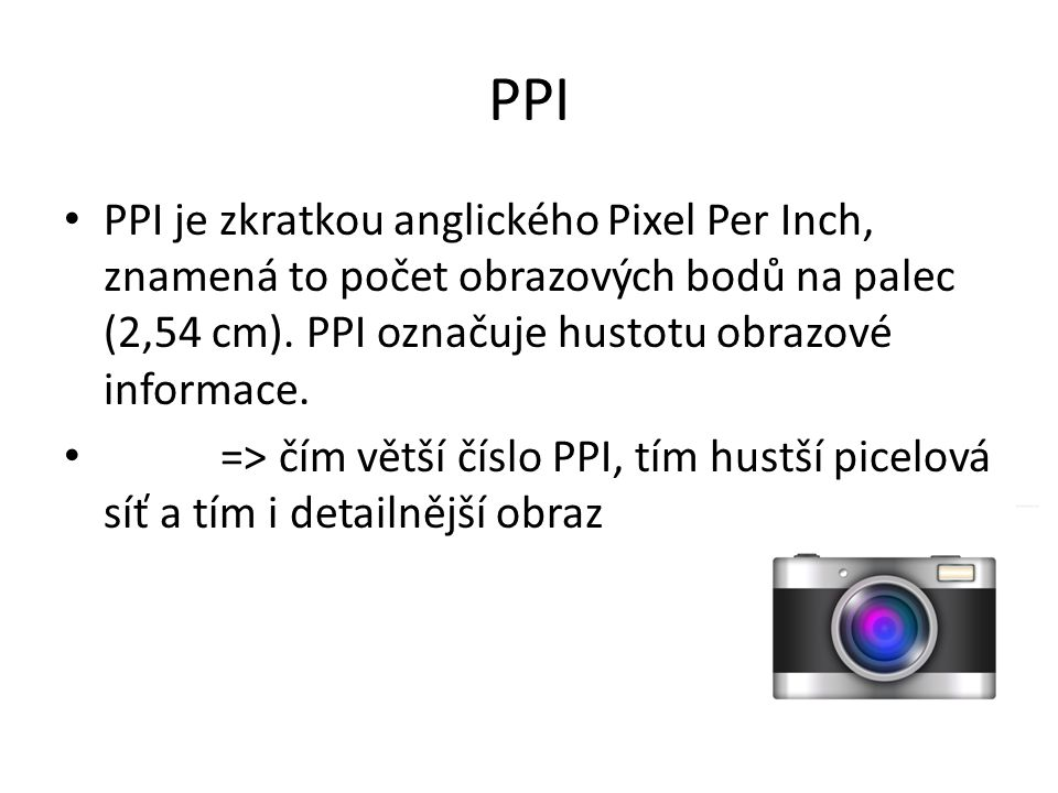 PPI PPI je zkratkou anglického Pixel Per Inch, znamená to počet obrazových bodů na palec (2,54 cm). PPI označuje hustotu obrazové informace. => čím vě