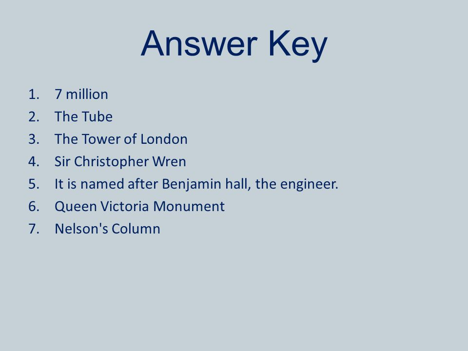 Answer Key 1.7 million 2.The Tube 3.The Tower of London 4.Sir Christopher Wren 5.It is named after Benjamin hall, the engineer. 6.Queen Victoria Monum