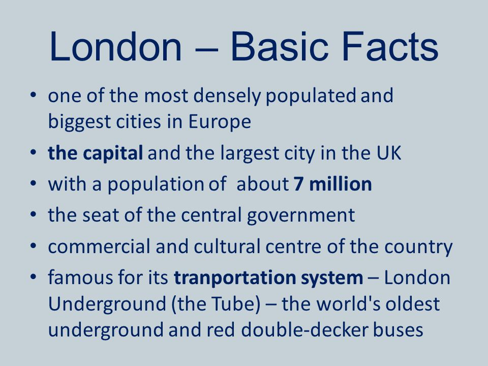 London – Basic Facts one of the most densely populated and biggest cities in Europe the capital and the largest city in the UK with a population of ab