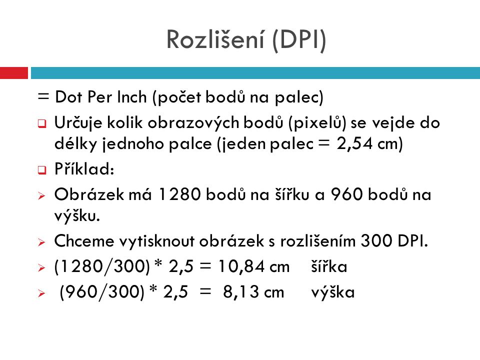 Rozlišení (DPI) = Dot Per Inch (počet bodů na palec)  Určuje kolik obrazových bodů (pixelů) se vejde do délky jednoho palce (jeden palec = 2,54 cm) 
