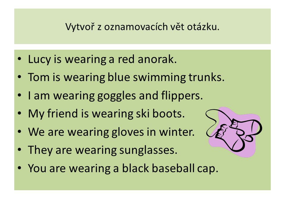Vytvoř z oznamovacích vět otázku. Lucy is wearing a red anorak. Tom is wearing blue swimming trunks. I am wearing goggles and flippers. My friend is w