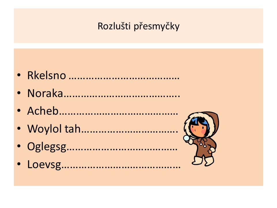 Rozlušti přesmyčky Rkelsno ………………………………… Noraka…………………………………..