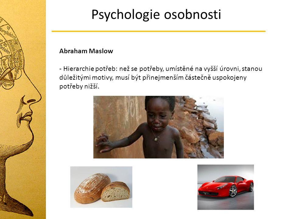 Psychologie osobnosti Abraham Maslow - Hierarchie potřeb: než se potřeby, umístěné na vyšší úrovni, stanou důležitými motivy, musí být přinejmenším čá