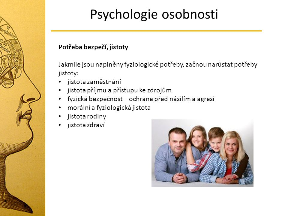 Psychologie osobnosti Potřeba bezpečí, jistoty Jakmile jsou naplněny fyziologické potřeby, začnou narůstat potřeby jistoty: jistota zaměstnání jistota