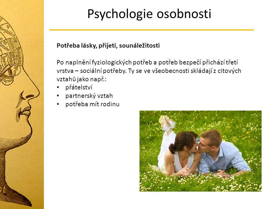 Psychologie osobnosti Potřeba lásky, přijetí, sounáležitosti Po naplnění fyziologických potřeb a potřeb bezpečí přichází třetí vrstva – sociální potře