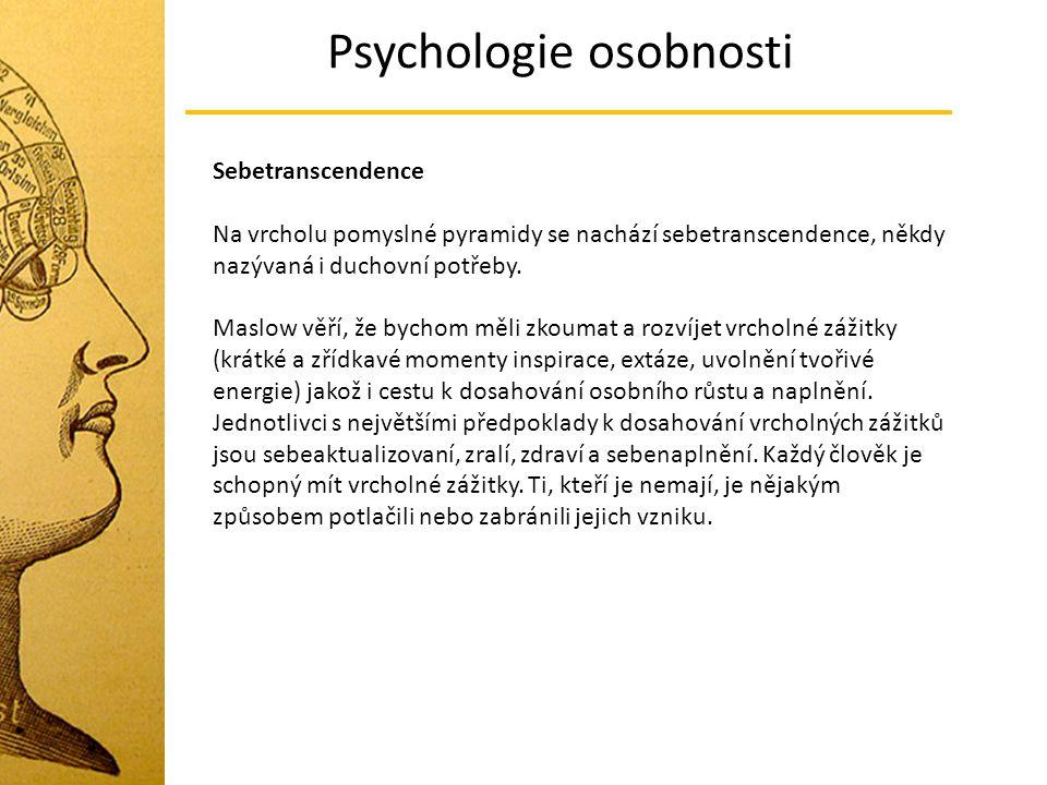 Psychologie osobnosti Sebetranscendence Na vrcholu pomyslné pyramidy se nachází sebetranscendence, někdy nazývaná i duchovní potřeby. Maslow věří, že