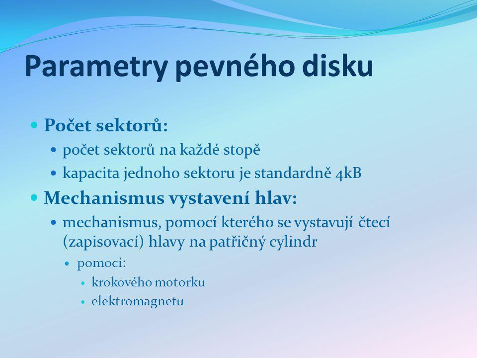 Parametry pevného disku Počet sektorů: počet sektorů na každé stopě kapacita jednoho sektoru je standardně 4kB Mechanismus vystavení hlav: mechanismus, pomocí kterého se vystavují čtecí (zapisovací) hlavy na patřičný cylindr pomocí: krokového motorku elektromagnetu
