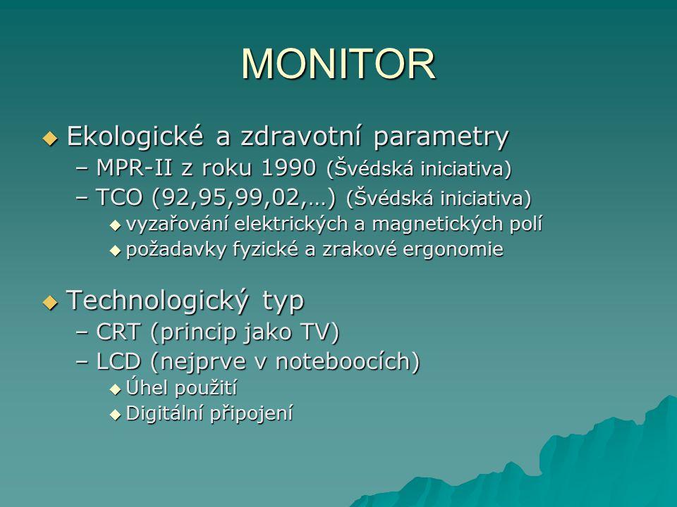 MONITOR  Ekologické a zdravotní parametry –MPR-II z roku 1990 (Švédská iniciativa) –TCO (92,95,99,02,…) (Švédská iniciativa)  vyzařování elektrických a magnetických polí  požadavky fyzické a zrakové ergonomie  Technologický typ –CRT (princip jako TV) –LCD (nejprve v noteboocích)  Úhel použití  Digitální připojení