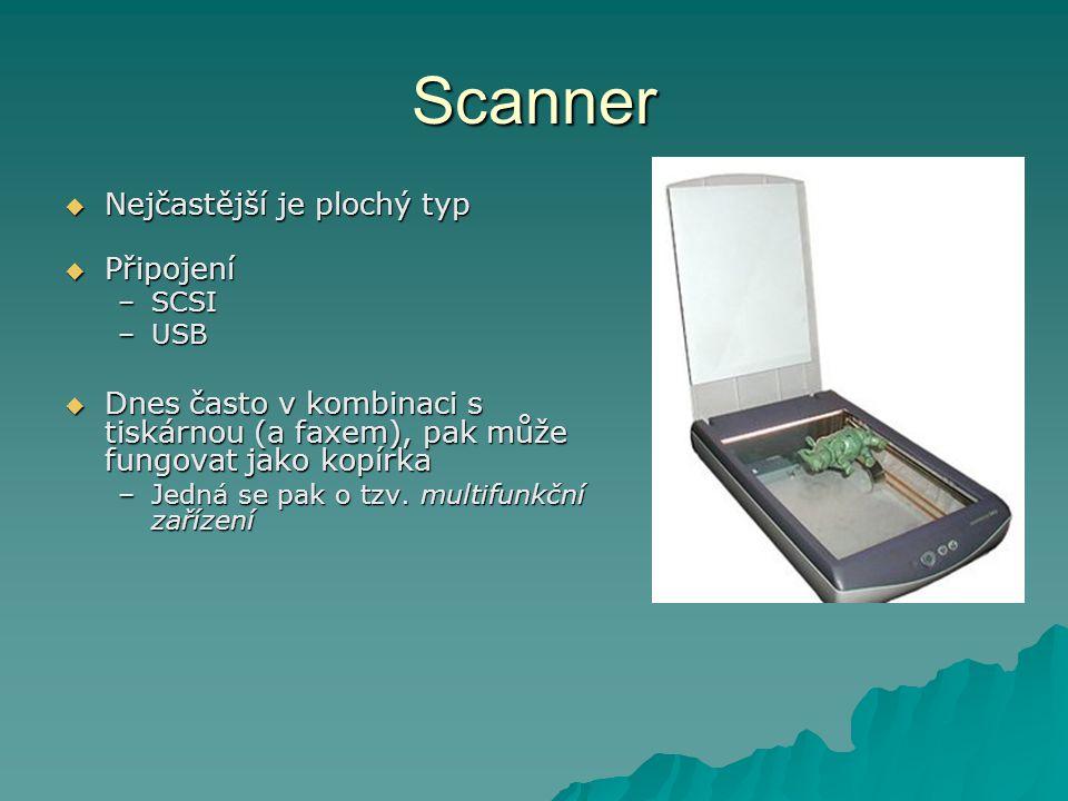 Scanner  Nejčastější je plochý typ  Připojení –SCSI –USB  Dnes často v kombinaci s tiskárnou (a faxem), pak může fungovat jako kopírka –Jedná se pak o tzv.