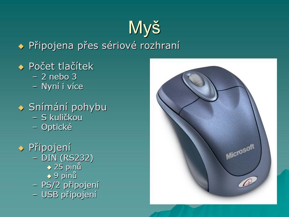 Myš  Připojena přes sériové rozhraní  Počet tlačítek –2 nebo 3 –Nyní i více  Snímání pohybu –S kuličkou –Optické  Připojení –DIN (RS232)  25 pinů