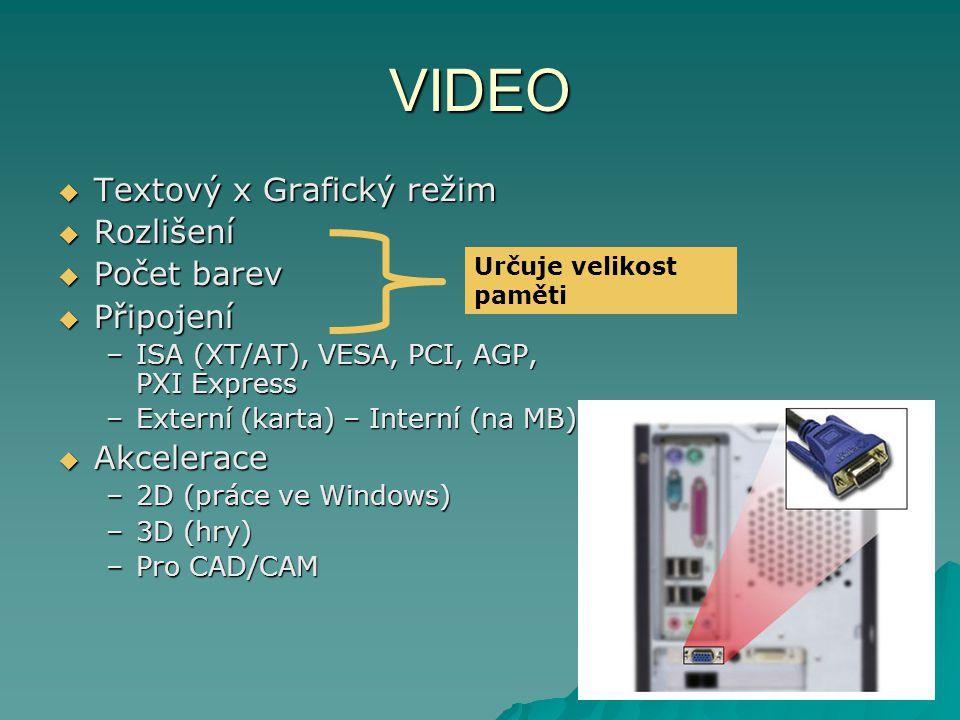 VIDEO  Textový x Grafický režim  Rozlišení  Počet barev  Připojení –ISA (XT/AT), VESA, PCI, AGP, PXI Express –Externí (karta) – Interní (na MB)  Akcelerace –2D (práce ve Windows) –3D (hry) –Pro CAD/CAM Určuje velikost paměti