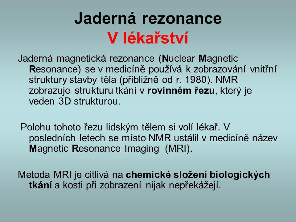 Jaderná rezonance V lékařství Jaderná magnetická rezonance (Nuclear Magnetic Resonance) se v medicíně používá k zobrazování vnitřní struktury stavby t