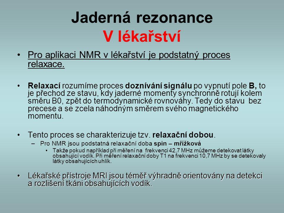 Jaderná rezonance V lékařství Pro aplikaci NMR v lékařství je podstatný proces relaxace. Relaxací rozumíme proces doznívání signálu po vypnutí pole B,