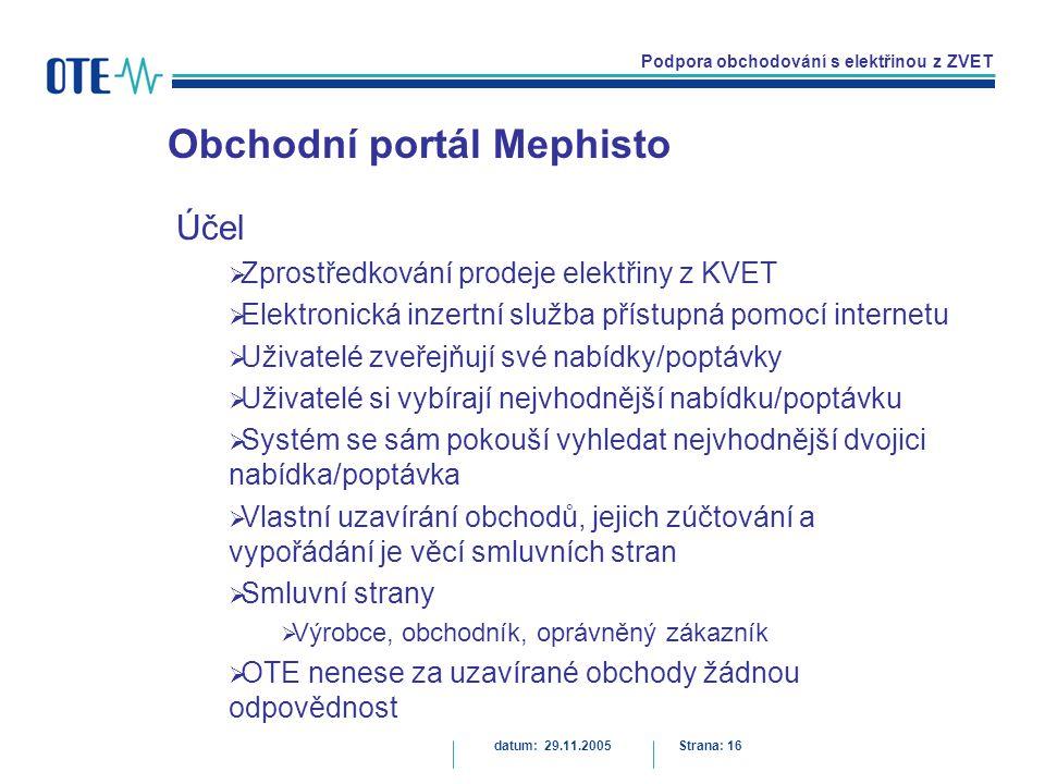 Podpora obchodování s elektřinou z ZVET Obchodní portál Mephisto datum: 29.11.2005Strana: 16 Účel  Zprostředkování prodeje elektřiny z KVET  Elektronická inzertní služba přístupná pomocí internetu  Uživatelé zveřejňují své nabídky/poptávky  Uživatelé si vybírají nejvhodnější nabídku/poptávku  Systém se sám pokouší vyhledat nejvhodnější dvojici nabídka/poptávka  Vlastní uzavírání obchodů, jejich zúčtování a vypořádání je věcí smluvních stran  Smluvní strany  Výrobce, obchodník, oprávněný zákazník  OTE nenese za uzavírané obchody žádnou odpovědnost