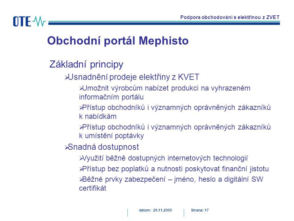 Podpora obchodování s elektřinou z ZVET Obchodní portál Mephisto datum: 29.11.2005Strana: 17 Základní principy  Usnadnění prodeje elektřiny z KVET  Umožnit výrobcům nabízet produkci na vyhrazeném informačním portálu  Přístup obchodníků i významných oprávněných zákazníků k nabídkám  Přístup obchodníků i významných oprávněných zákazníků k umístění poptávky  Snadná dostupnost  Využití běžně dostupných internetových technologií  Přístup bez poplatků a nutnosti poskytovat finanční jistotu  Běžné prvky zabezpečení – jméno, heslo a digitální SW certifikát
