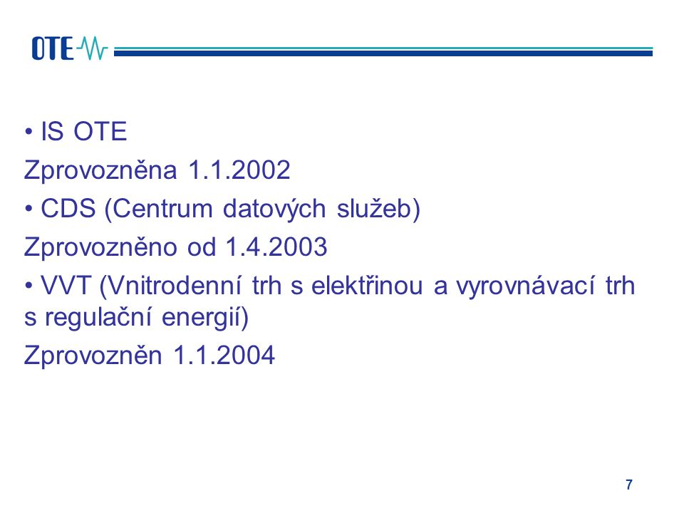 infrastruktury (CS) OTE IS OTE Zprovozněna 1.1.2002 CDS (Centrum datových služeb) Zprovozněno od 1.4.2003 VVT (Vnitrodenní trh s elektřinou a vyrovnávací trh s regulační energií) Zprovozněn 1.1.2004 7