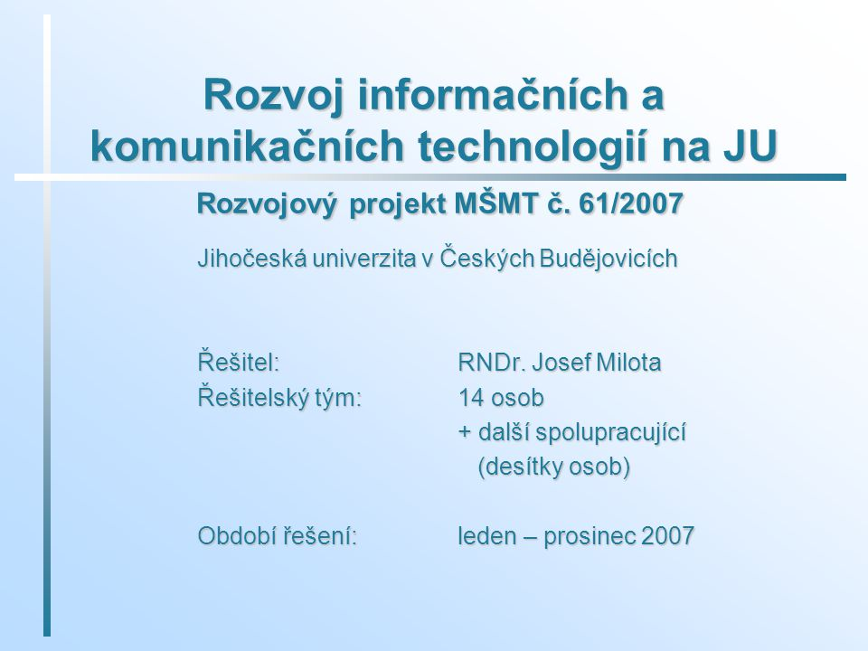 Rozvoj informačních a komunikačních technologií na JU Rozvojový projekt MŠMT č. 61/2007 Jihočeská univerzita v Českých Budějovicích Řešitel: RNDr. Jos