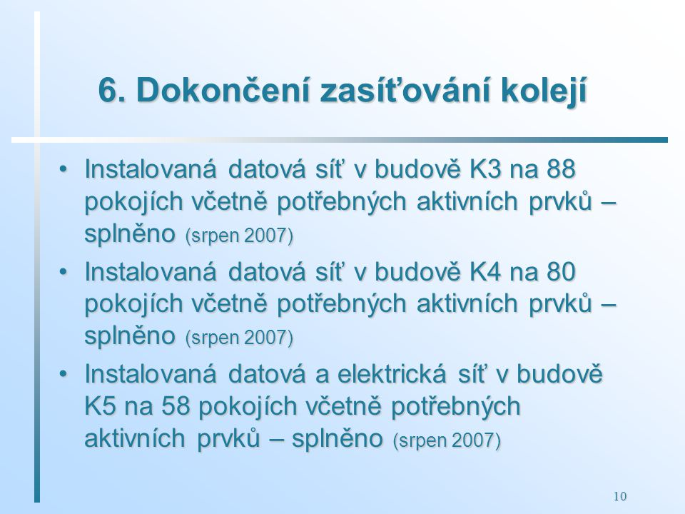 10 6. Dokončení zasíťování kolejí Instalovaná datová síť v budově K3 na 88 pokojích včetně potřebných aktivních prvků – splněno (srpen 2007)Instalovan