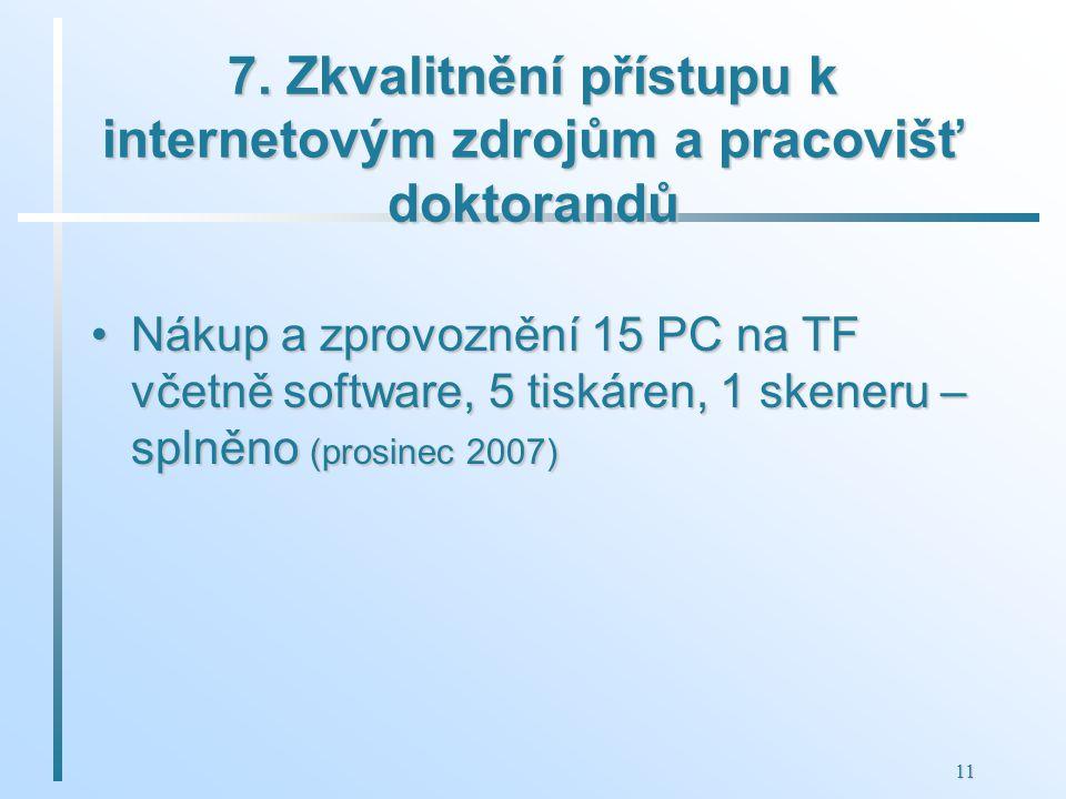11 7. Zkvalitnění přístupu k internetovým zdrojům a pracovišť doktorandů Nákup a zprovoznění 15 PC na TF včetně software, 5 tiskáren, 1 skeneru – spln