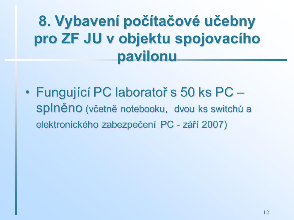 12 8. Vybavení počítačové učebny pro ZF JU v objektu spojovacího pavilonu Fungující PC laboratoř s 50 ks PC – splněno (včetně notebooku, dvou ks switc