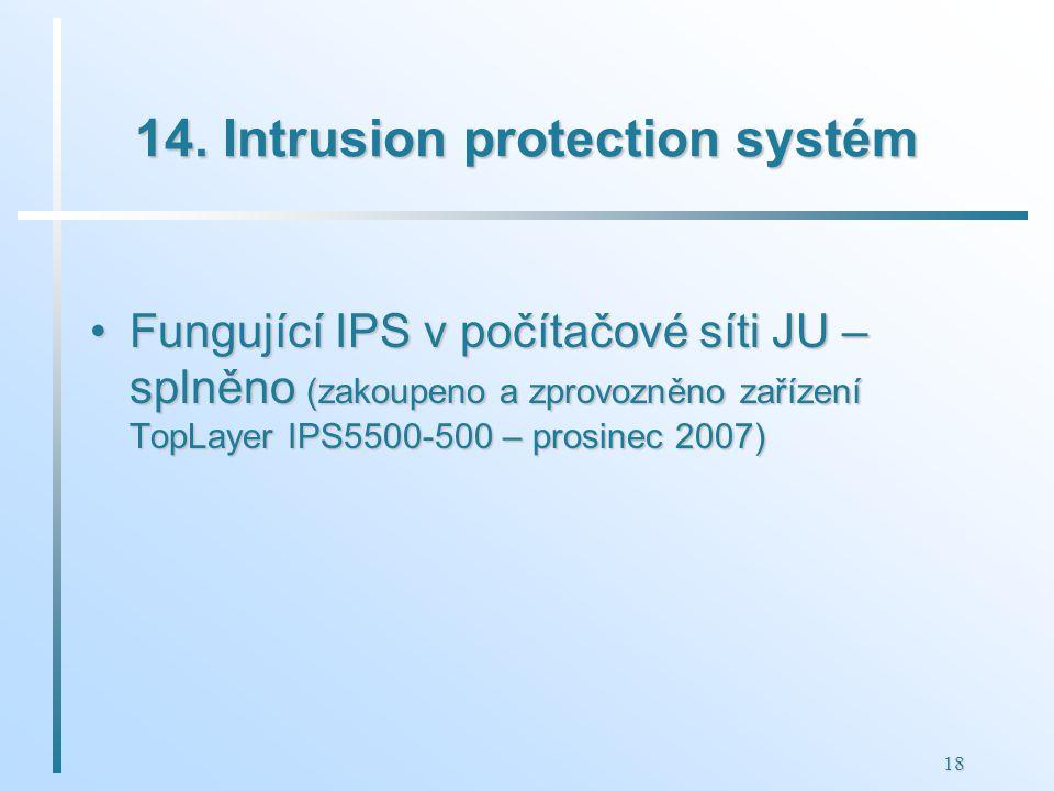 18 14. Intrusion protection systém Fungující IPS v počítačové síti JU – splněno (zakoupeno a zprovozněno zařízení TopLayer IPS5500-500 – prosinec 2007