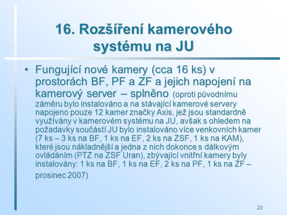 20 16. Rozšíření kamerového systému na JU Fungující nové kamery (cca 16 ks) v prostorách BF, PF a ZF a jejich napojení na kamerový server – splněno (o