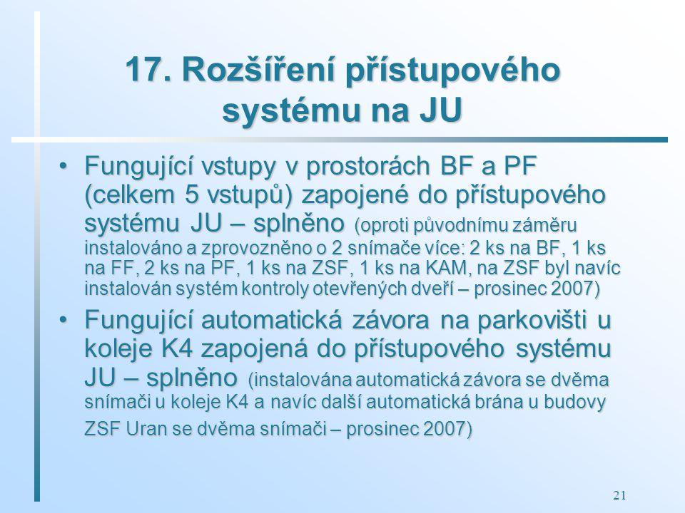 21 17. Rozšíření přístupového systému na JU Fungující vstupy v prostorách BF a PF (celkem 5 vstupů) zapojené do přístupového systému JU – splněno (opr